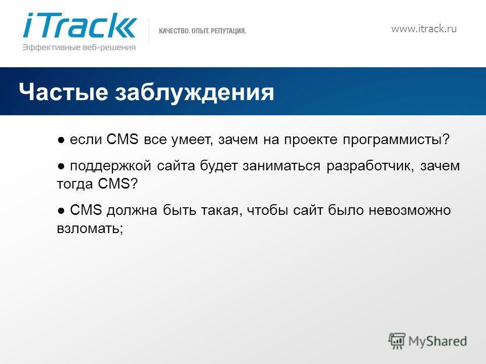 8 www.itrack.ru Частые заблуждения если CMS все умеет, зачем на проекте программисты? поддержкой сайта будет заниматься разработчик, зачем тогда CMS? CMS должна быть такая, чтобы сайт было невозможно взломать;