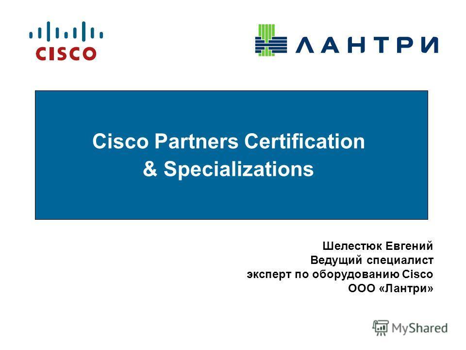 Cisco Partners Certification & Specializations Шелестюк Евгений Ведущий специалист эксперт по оборудованию Cisco ООО «Лантри»