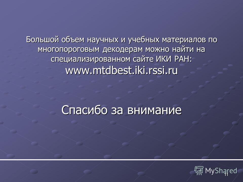 11 Спасибо за внимание Большой объем научных и учебных материалов по многопороговым декодерам можно найти на специализированном сайте ИКИ РАН: www.mtdbest.iki.rssi.ru