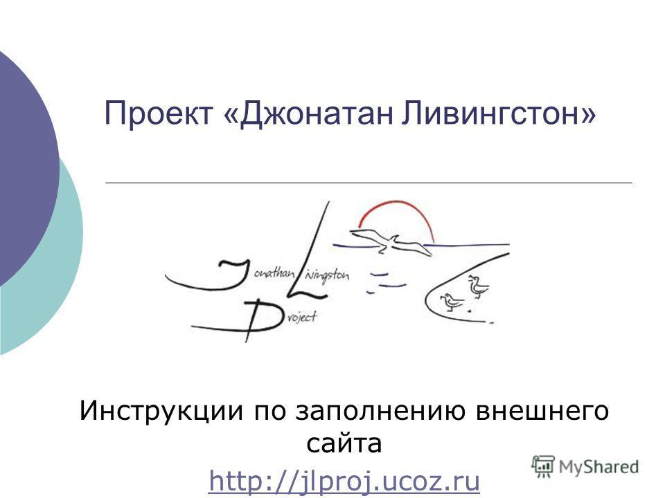 Проект «Джонатан Ливингстон» Инструкции по заполнению внешнего сайта http://jlproj.ucoz.ru