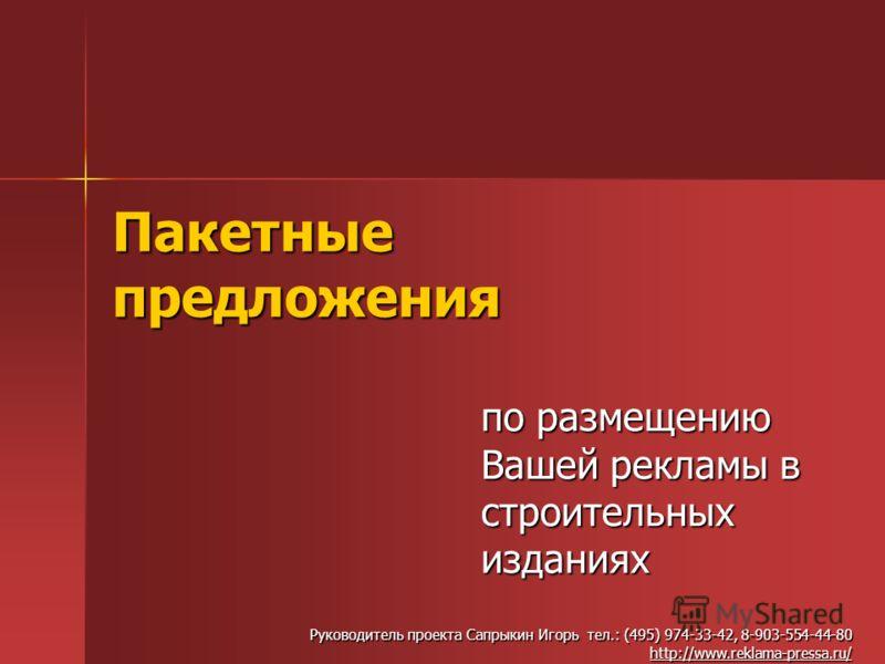 Пакетные предложения по размещению Вашей рекламы в строительных изданиях Руководитель проекта Сапрыкин Игорь тел.: (495) 974-33-42, 8-903-554-44-80 http://www.reklama-pressa.ru/