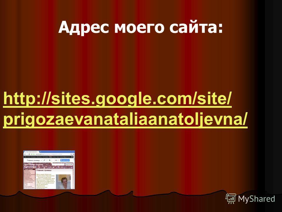 Адрес моего сайта: http://sites.google.com/site/ prigozaevanataliaanatoljevna/