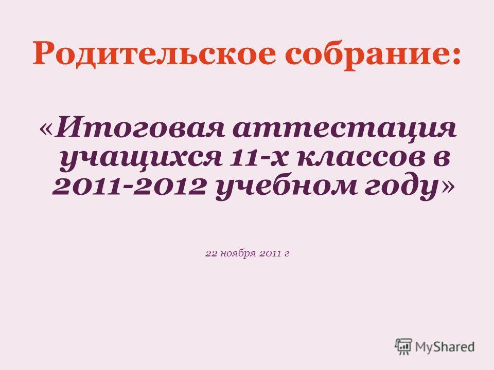 Родительское собрание: «Итоговая аттестация учащихся 11-х классов в 2011-2012 учебном году» 22 ноября 2011 г