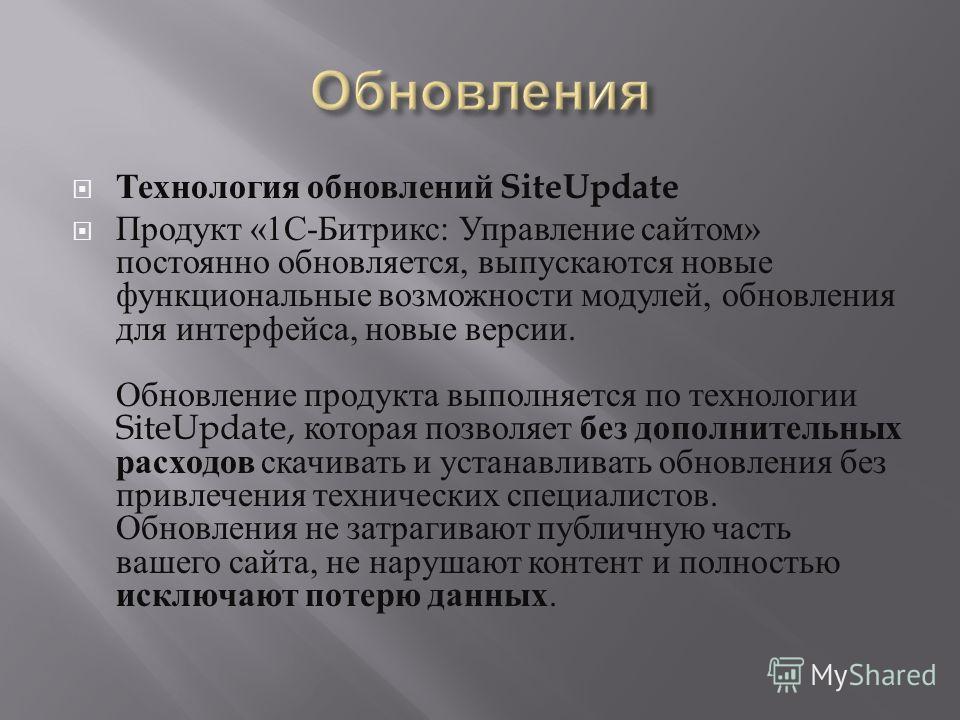 Технология обновлений SiteUpdate Продукт «1 С - Битрикс : Управление сайтом » постоянно обновляется, выпускаются новые функциональные возможности модулей, обновления для интерфейса, новые версии. Обновление продукта выполняется по технологии SiteUpda