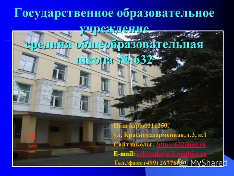 Государственное образовательное учреждение средняя общеобразовательная школа 632 Наш адрес:111250, ул. Красноказарменная, д.3, к.1 Сайт школы : http://632.moy.suhttp://632.moy.su E-mail: zolotenkova@rambler.ruzolotenkova@rambler.ru Тел./факс (499) 26