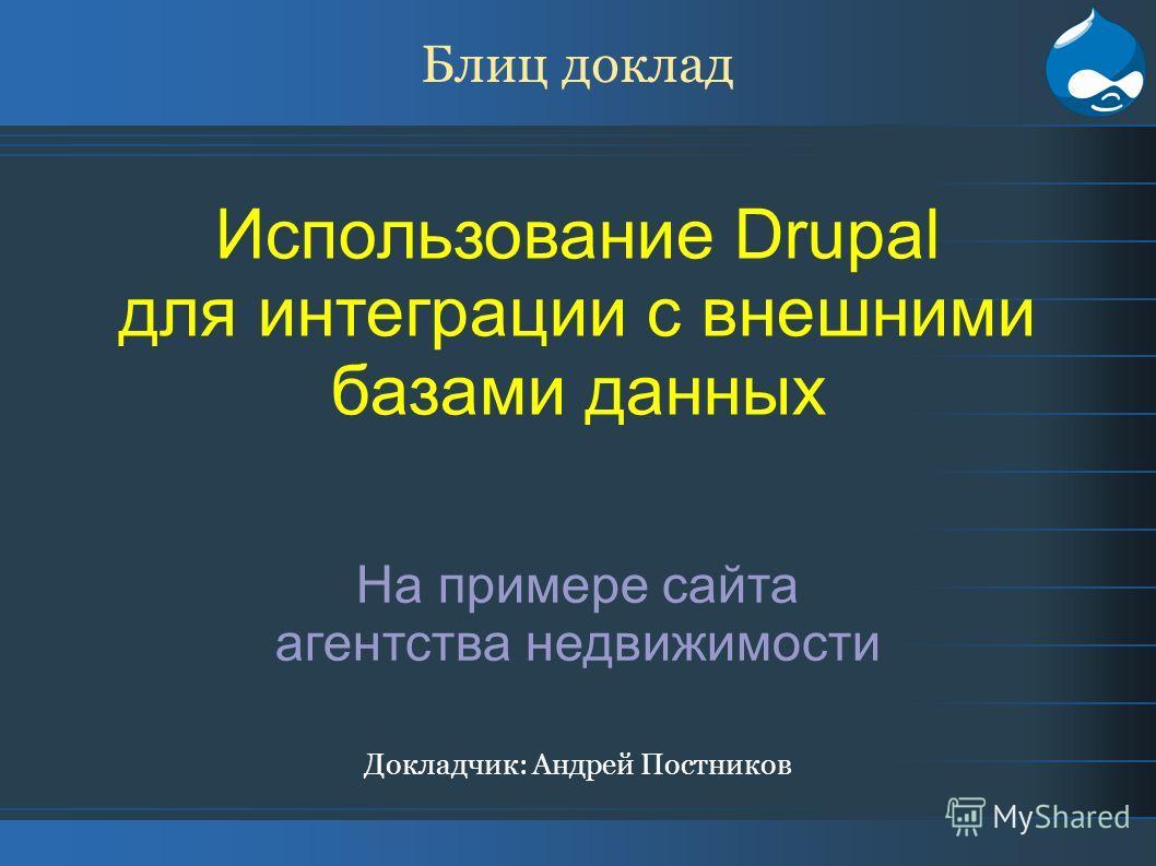 Блиц доклад Использование Drupal для интеграции с внешними базами данных На примере сайта агентства недвижимости Докладчик: Андрей Постников
