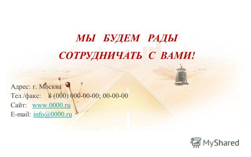 Адрес: г. Москва Тел./факс: 8 (000) 000-00-00; 00-00-00 Сайт: www.0000.ruwww.0000.ru E-mail: info@0000.ruinfo@0000.ru МЫ БУДЕМ РАДЫ СОТРУДНИЧАТЬ С ВАМИ!