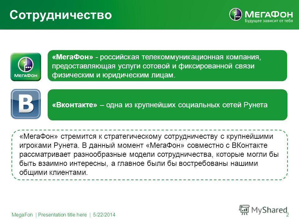 MegaFon   Presentation title here   5/22/2014 2 Сотрудничество «МегаФон» - российская телекоммуникационная компания, предоставляющая услуги сотовой и фиксированной связи физическим и юридическим лицам. «Вконтакте» – одна из крупнейших социальных сете