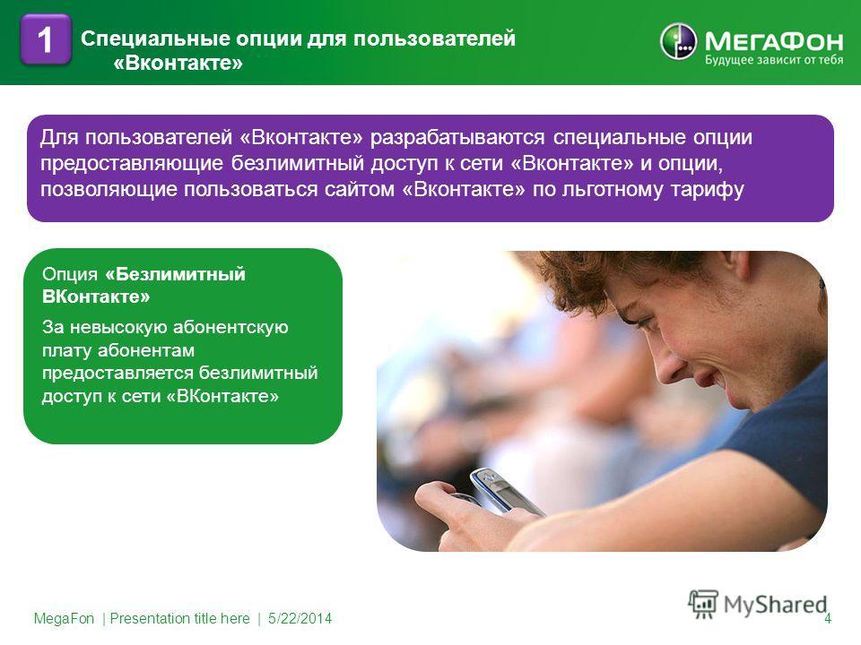 Специальные опции для пользователей «Вконтакте» MegaFon | Presentation title here | 5/22/2014 4 1 1 Для пользователей «Вконтакте» разрабатываются специальные опции предоставляющие безлимитный доступ к сети «Вконтакте» и опции, позволяющие пользоватьс