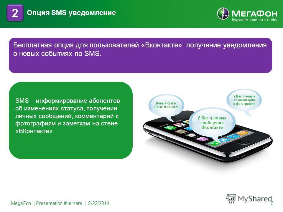 MegaFon | Presentation title here | 5/22/2014 5 2 2 Бесплатная опция для пользователей «Вконтакте»: получение уведомления о новых событиях по SMS. Опция SMS уведомление SMS – информирование абонентов об изменениях статуса, получении личных сообщений,