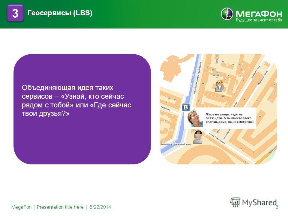 MegaFon | Presentation title here | 5/22/2014 6 3 3 Геосервисы (LBS) Объединяющая идея таких сервисов – «Узнай, кто сейчас рядом с тобой» или «Где сейчас твои друзья?»