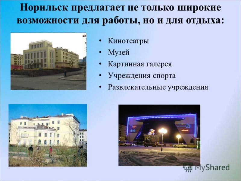 Норильск предлагает не только широкие возможности для работы, но и для отдыха: Кинотеатры Музей Картинная галерея Учреждения спорта Развлекательные учреждения