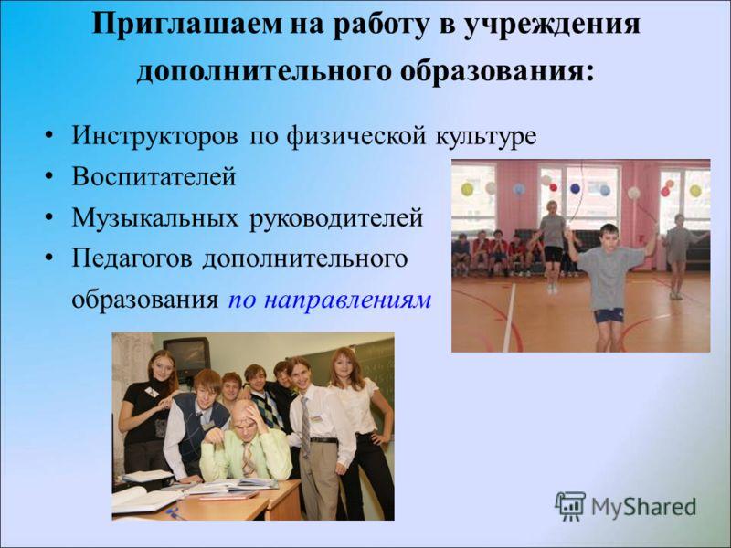 Приглашаем на работу в учреждения дополнительного образования: Инструкторов по физической культуре Воспитателей Музыкальных руководителей Педагогов дополнительного образования по направлениям