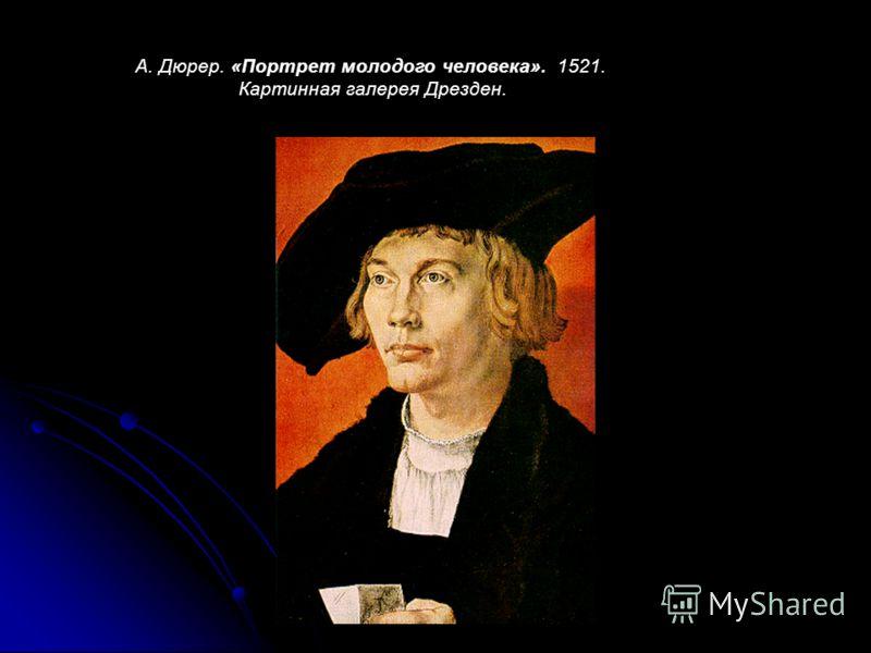 А. Дюрер. «Портрет молодого человека». 1521. Картинная галерея Дрезден.
