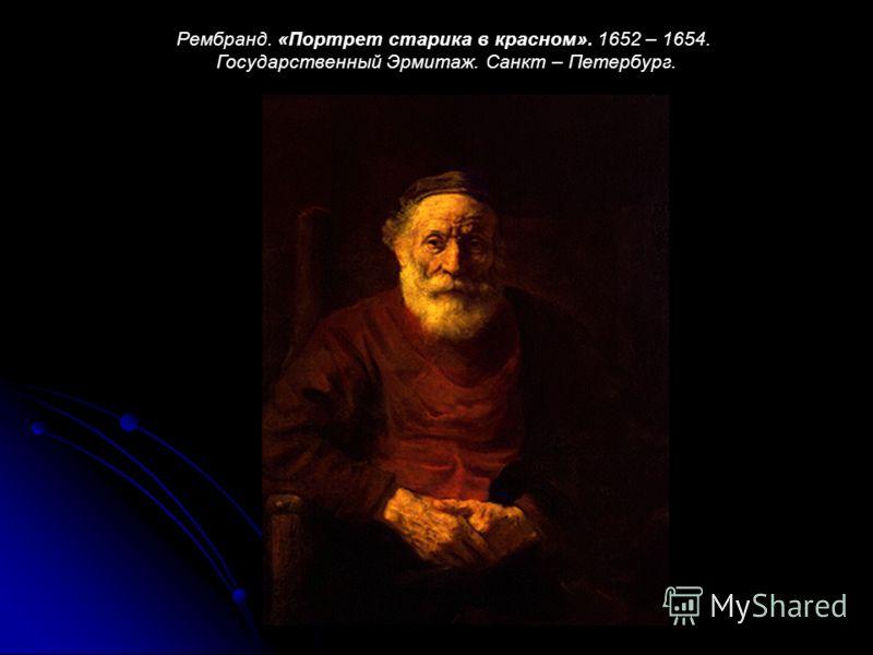 Рембранд. «Портрет старика в красном». 1652 – 1654. Государственный Эрмитаж. Санкт – Петербург.
