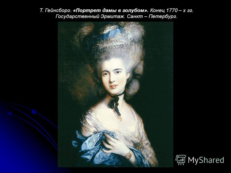Т. Гейнсборо. «Портрет дамы в голубом». Конец 1770 – х гг. Государственный Эрмитаж. Санкт – Петербург.