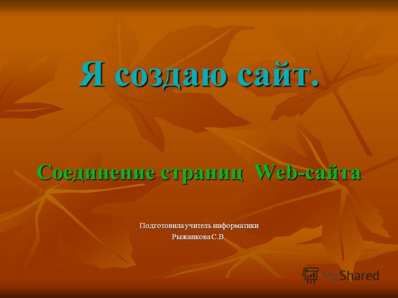 Я создаю сайт. Соединение страниц Web-сайта Подготовила учитель информатики Рыжанкова С.В.