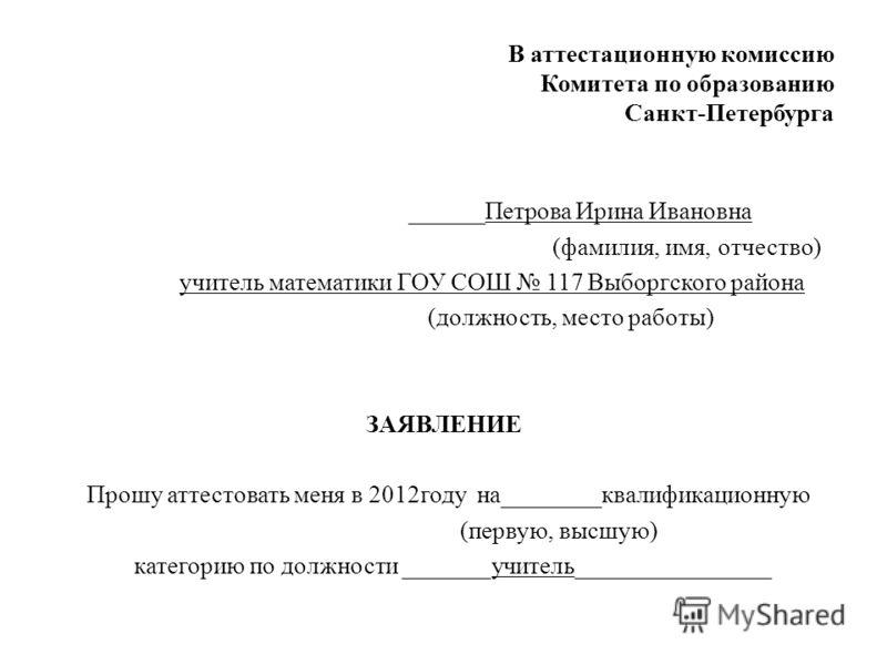 В аттестационную комиссию Комитета по образованию Санкт-Петербурга ______Петрова Ирина Ивановна (фамилия, имя, отчество) учитель математики ГОУ СОШ 117 Выборгского района (должность, место работы) ЗАЯВЛЕНИЕ Прошу аттестовать меня в 2012году на_______
