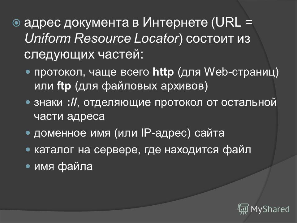 адрес документа в Интернете (URL = Uniform Resource Locator) состоит из следующих частей: протокол, чаще всего http (для Web-страниц) или ftp (для файловых архивов) знаки ://, отделяющие протокол от остальной части адреса доменное имя (или IP-адрес)