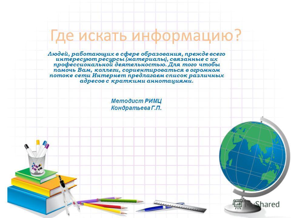 Где искать информацию? Людей, работающих в сфере образования, прежде всего интересуют ресурсы (материалы), связанные с их профессиональной деятельностью. Для того чтобы помочь Вам, коллеги, сориентироваться в огромном потоке сети Интернет предлагаем