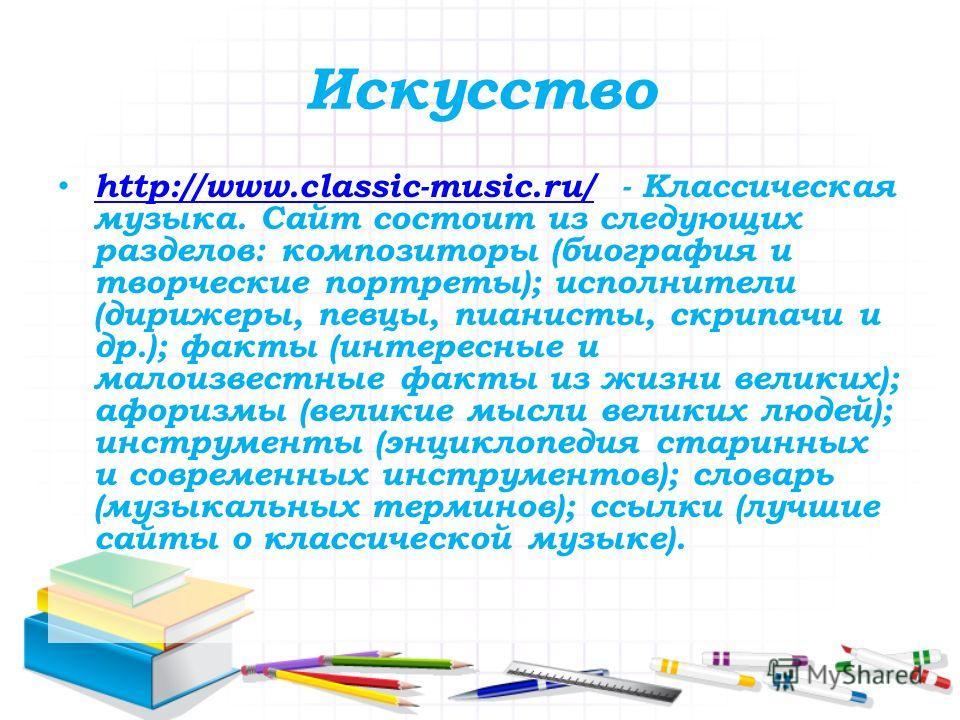 Искусство http://www.classic-music.ru/ - Классическая музыка. Сайт состоит из следующих разделов: композиторы (биография и творческие портреты); исполнители (дирижеры, певцы, пианисты, скрипачи и др.); факты (интересные и малоизвестные факты из жизни
