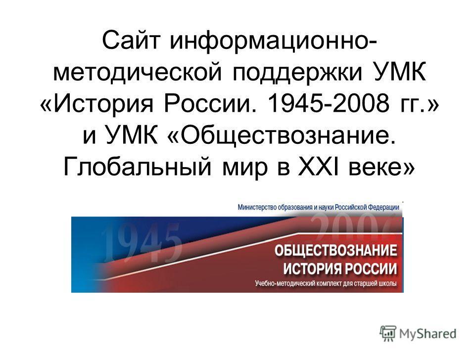 Сайт информационно- методической поддержки УМК «История России. 1945-2008 гг.» и УМК «Обществознание. Глобальный мир в ХХI веке»