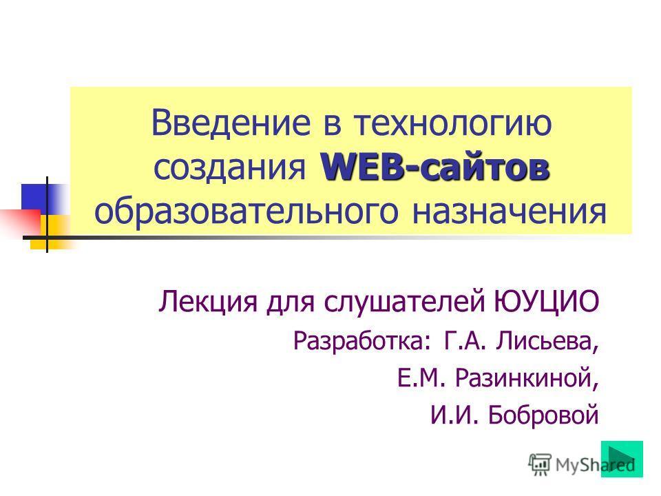 WEB-сайтов Введение в технологию создания WEB-сайтов образовательного назначения Лекция для слушателей ЮУЦИО Разработка: Г.А. Лисьева, Е.М. Разинкиной, И.И. Бобровой