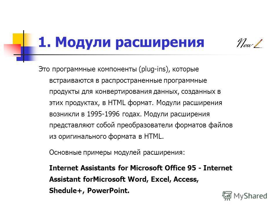 1. Модули расширения Это программные компоненты (plug-ins), которые встраиваются в распространенные программные продукты для конвертирования данных, созданных в этих продуктах, в HTML формат. Модули расширения возникли в 1995-1996 годах. Модули расши
