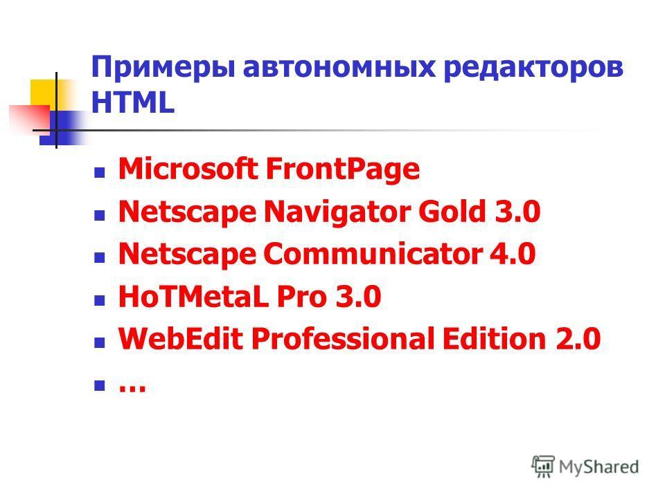 Примеры автономных редакторов HTML Microsoft FrontPage Netscape Navigator Gold 3.0 Netscape Communicator 4.0 HoTMetaL Pro 3.0 WebEdit Professional Edition 2.0 …