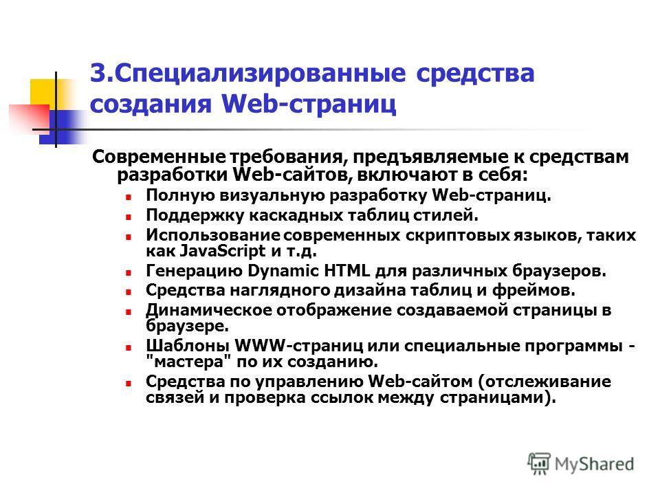 3.Специализированные средства создания Web-страниц Современные требования, предъявляемые к средствам разработки Web-сайтов, включают в себя: Полную визуальную разработку Web-страниц. Поддержку каскадных таблиц стилей. Использование современных скрипт