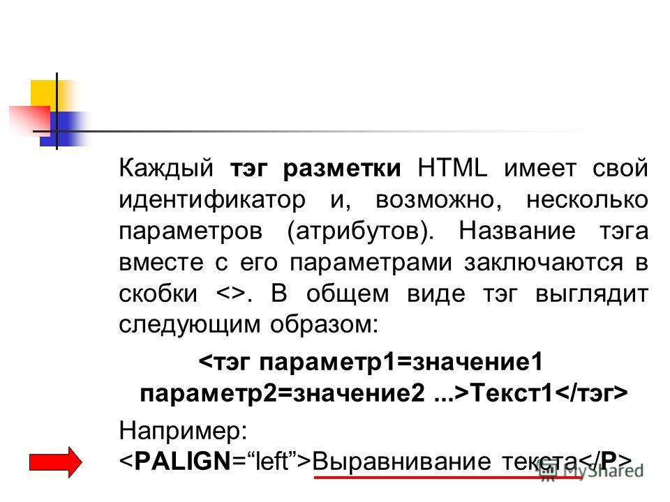 Каждый тэг разметки HTML имеет свой идентификатор и, возможно, несколько параметров (атрибутов). Название тэга вместе с его параметрами заключаются в скобки . В общем виде тэг выглядит следующим образом: Текст1 Например: Выравнивание текста