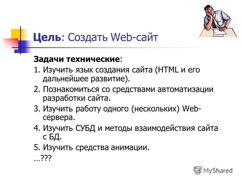 Цель: Создать Web-сайт Задачи технические: 1. Изучить язык создания сайта (HTML и его дальнейшее развитие). 2. Познакомиться со средствами автоматизации разработки сайта. 3. Изучить работу одного (нескольких) Web- сервера. 4. Изучить СУБД и методы вз