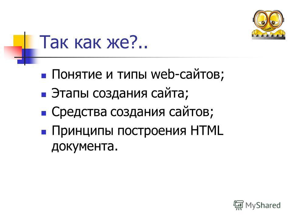 Так как же?.. Понятие и типы web-сайтов; Этапы создания сайта; Средства создания сайтов; Принципы построения HTML документа.