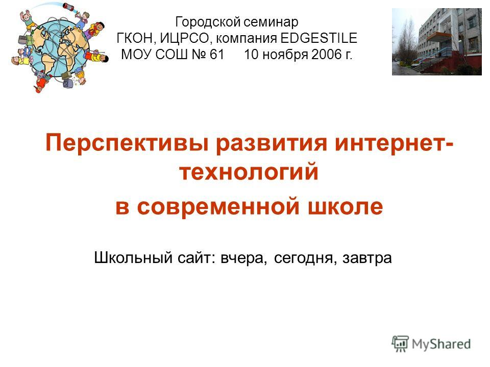 Школьный сайт: вчера, сегодня, завтра Перспективы развития интернет- технологий в современной школе Городской семинар ГКОН, ИЦРСО, компания EDGESTILE МОУ СОШ 61 10 ноября 2006 г.