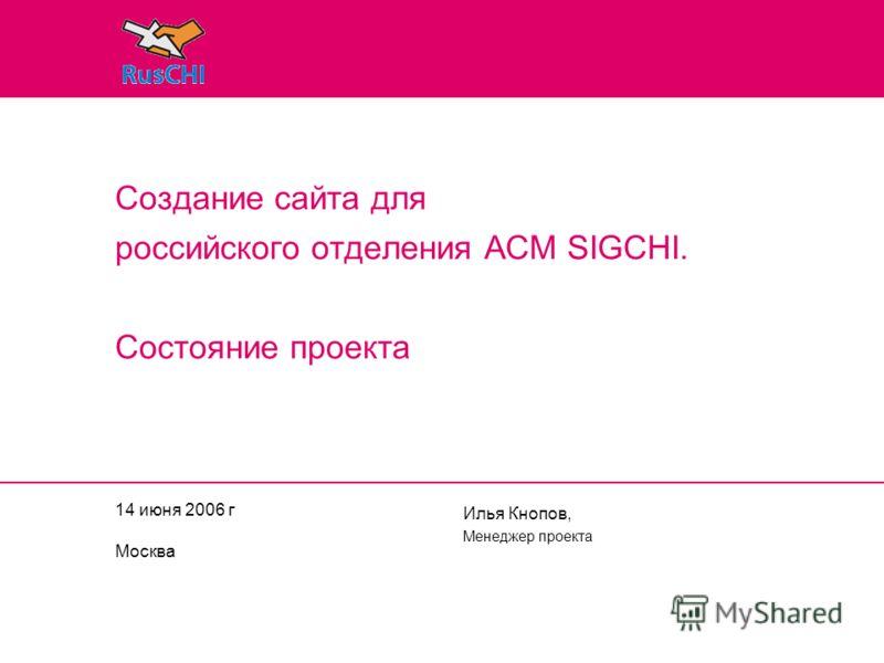 14 июня 2006 г Москва Илья Кнопов, Менеджер проекта Создание сайта для российского отделения ACM SIGCHI. Состояние проекта