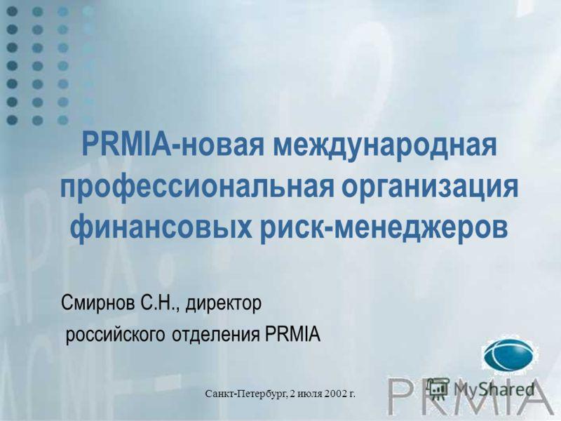Санкт-Петербург, 2 июля 2002 г. PRMIA-новая международная профессиональная организация финансовых риск-менеджеров Смирнов С.Н., директор российского отделения PRMIA