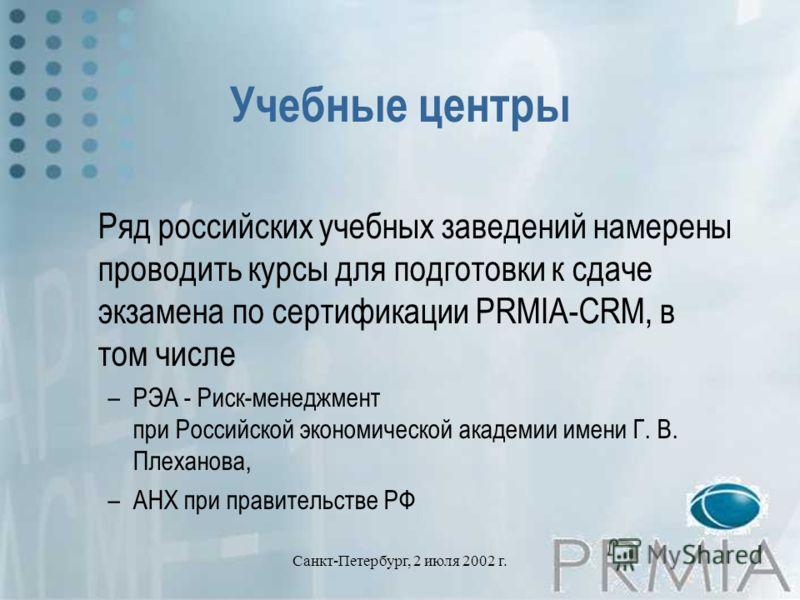 Санкт-Петербург, 2 июля 2002 г. Учебные центры Ряд российских учебных заведений намерены проводить курсы для подготовки к сдаче экзамена по сертификации PRMIA-CRM, в том числе –РЭА - Риск-менеджмент при Российской экономической академии имени Г. В. П