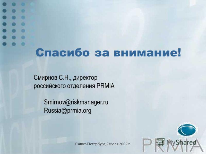 Санкт-Петербург, 2 июля 2002 г. Спасибо за внимание! Смирнов С.Н., директор российского отделения PRMIA Smirnov@riskmanager.ru Russia@prmia.org