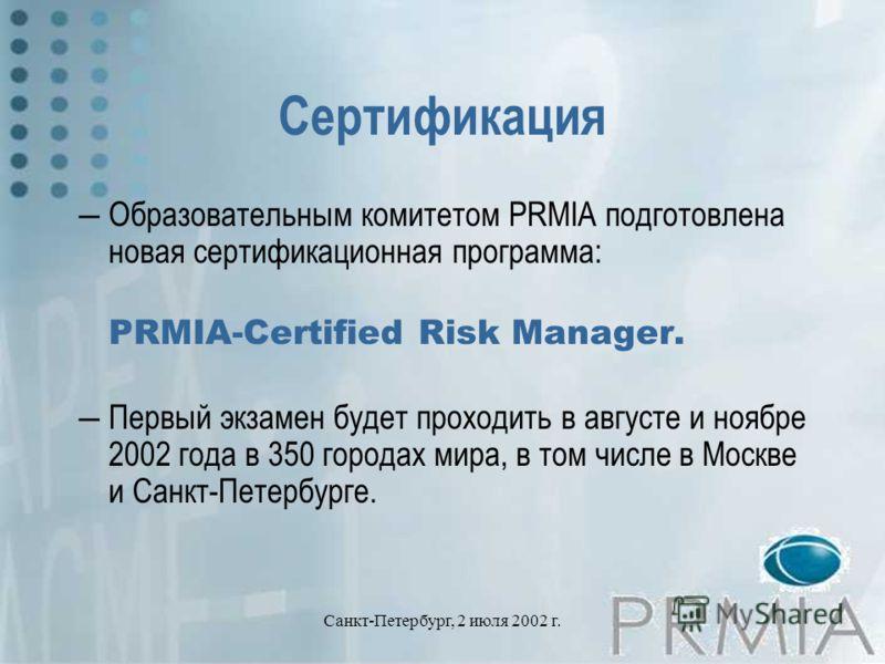 Санкт-Петербург, 2 июля 2002 г. Сертификация Образовательным комитетом PRMIA подготовлена новая сертификационная программа: PRMIA-Certified Risk Manager. Первый экзамен будет проходить в августе и ноябре 2002 года в 350 городах мира, в том числе в Мо