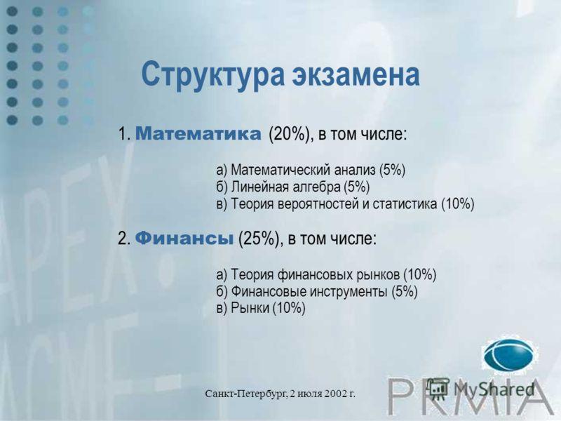 Санкт-Петербург, 2 июля 2002 г. Структура экзамена 1. Математика (20%), в том числе: а) Математический анализ (5%) б) Линейная алгебра (5%) в) Теория вероятностей и статистика (10%) 2. Финансы (25%), в том числе: а) Теория финансовых рынков (10%) б)