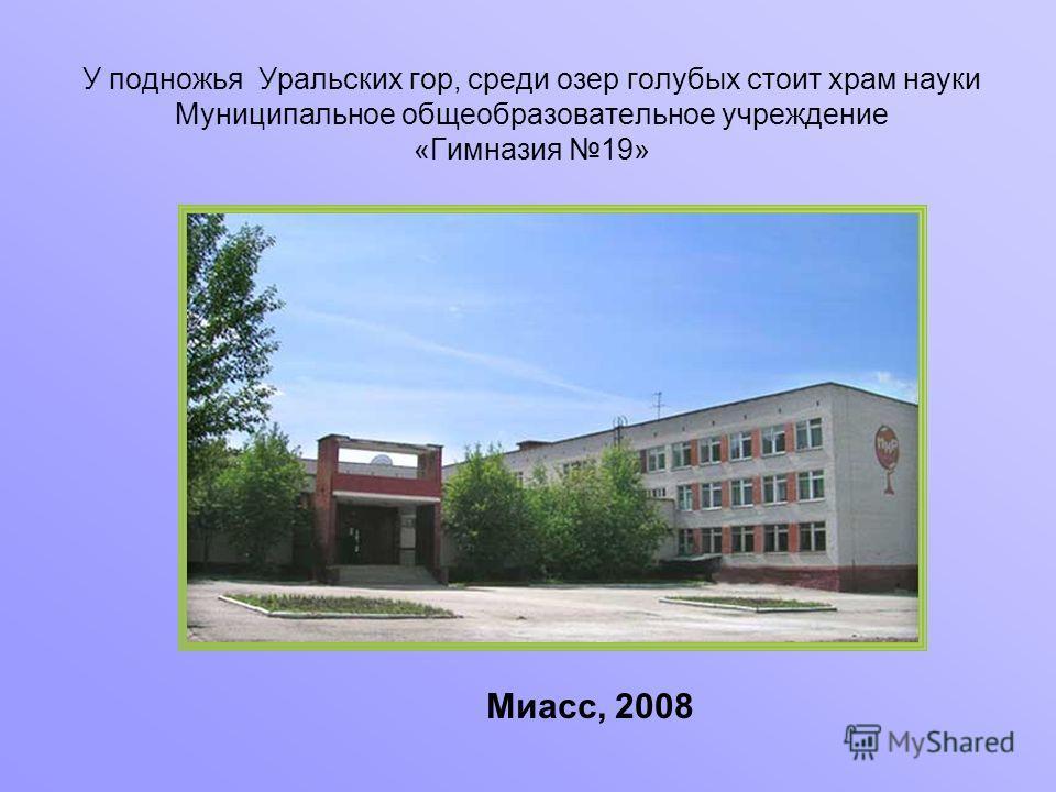 У подножья Уральских гор, среди озер голубых стоит храм науки Муниципальное общеобразовательное учреждение «Гимназия 19» Миасс, 2008
