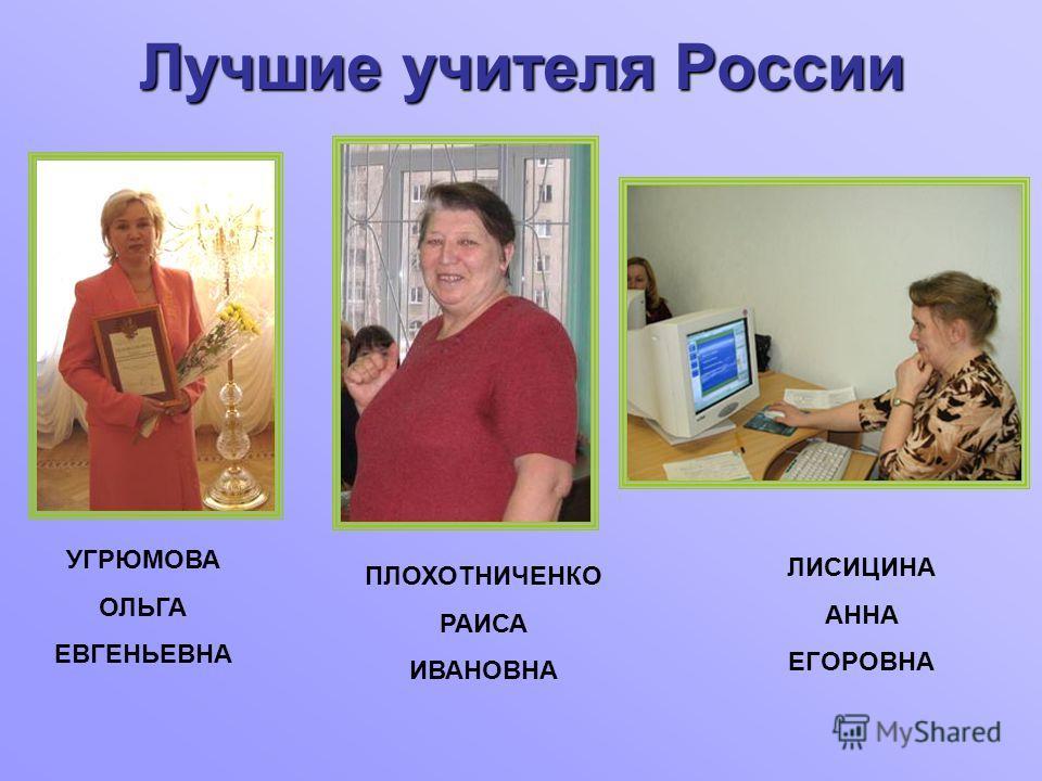 Лучшие учителя России УГРЮМОВА ОЛЬГА ЕВГЕНЬЕВНА ПЛОХОТНИЧЕНКО РАИСА ИВАНОВНА ЛИСИЦИНА АННА ЕГОРОВНА