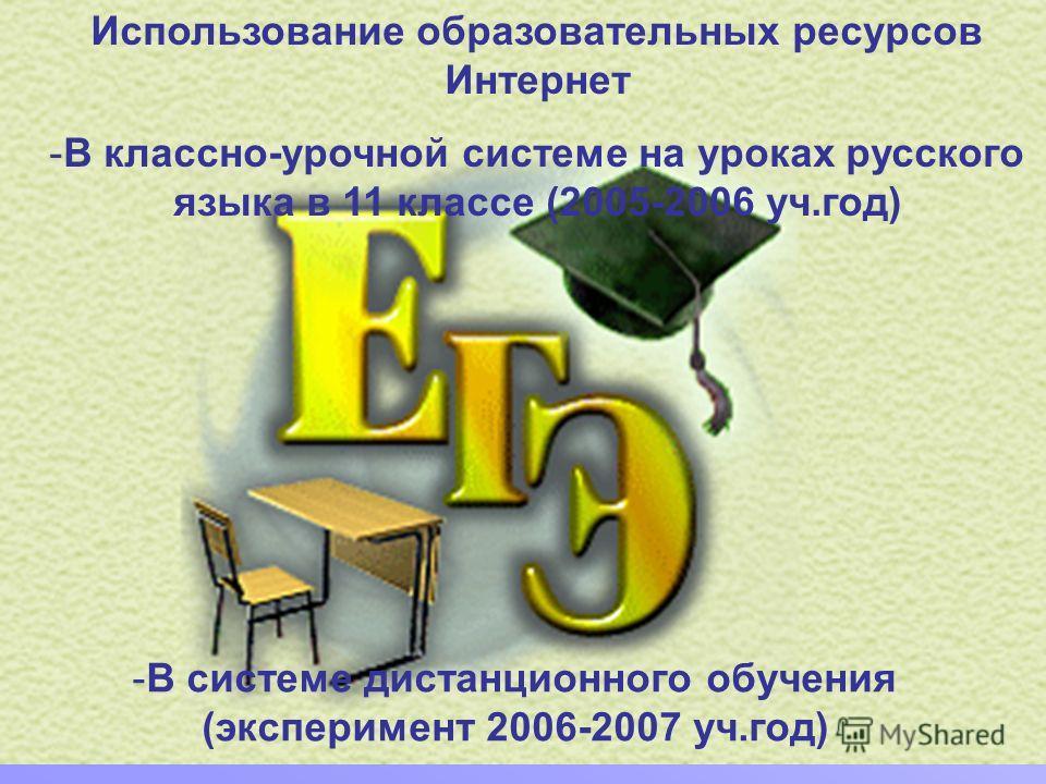 Использование образовательных ресурсов Интернет -В классно-урочной системе на уроках русского языка в 11 классе (2005-2006 уч.год) -В системе дистанционного обучения (эксперимент 2006-2007 уч.год)