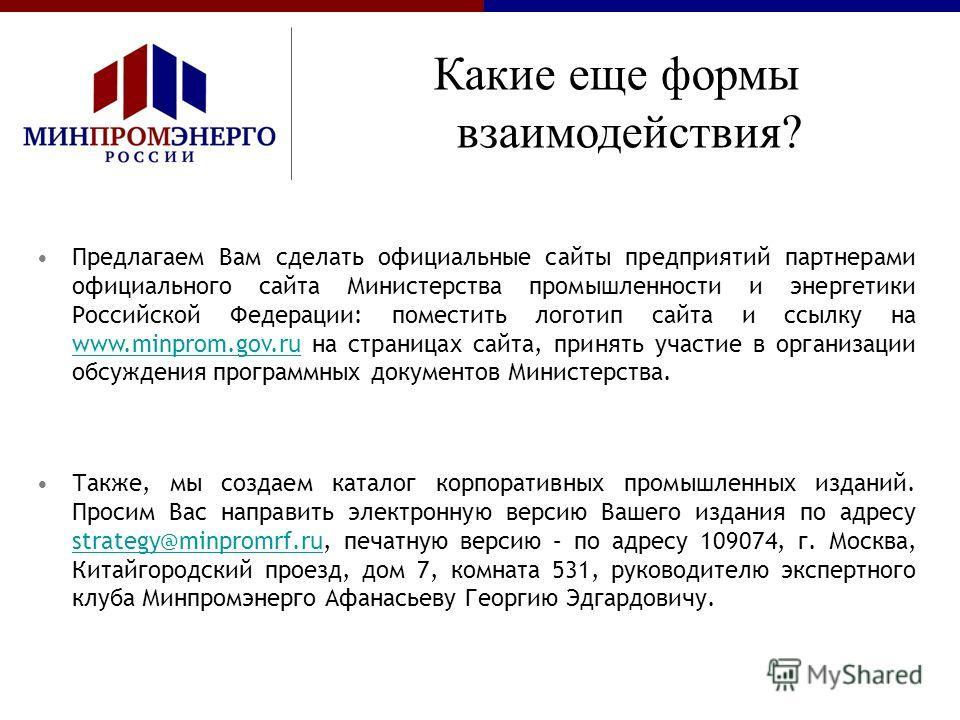 Предлагаем Вам сделать официальные сайты предприятий партнерами официального сайта Министерства промышленности и энергетики Российской Федерации: поместить логотип сайта и ссылку на www.minprom.gov.ru на страницах сайта, принять участие в организации