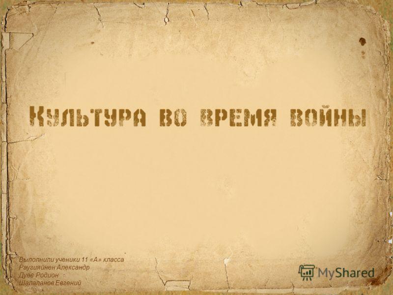Выполнили ученики 11 «А» класса Раугияйнен Александр Дуев Родион Шалапанов Евгений