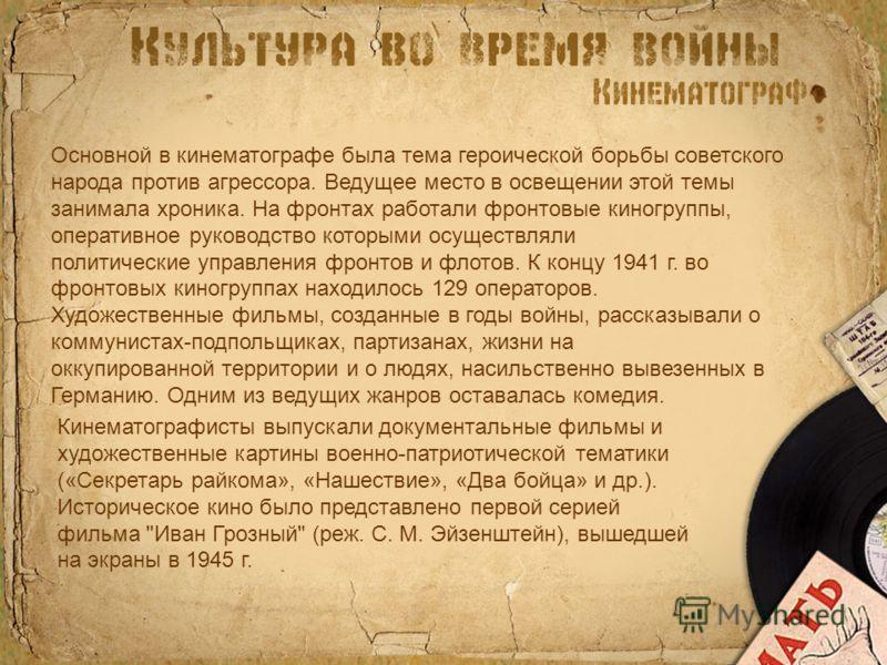 Основной в кинематографе была тема героической борьбы советского народа против агрессора. Ведущее место в освещении этой темы занимала хроника. На фронтах работали фронтовые киногруппы, оперативное руководство которыми осуществляли политические управ