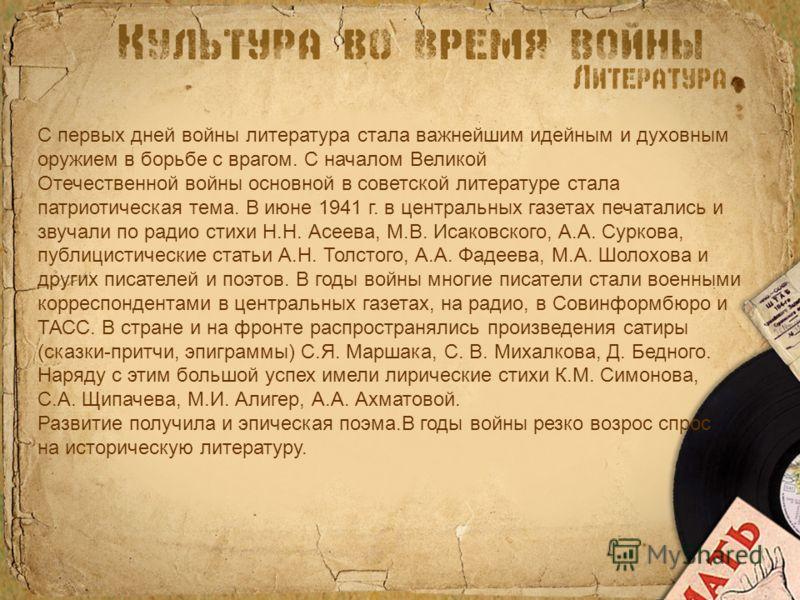 С первых дней войны литература стала важнейшим идейным и духовным оружием в борьбе с врагом. С началом Великой Отечественной войны основной в советской литературе стала патриотическая тема. В июне 1941 г. в центральных газетах печатались и звучали по