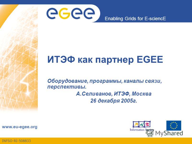 INFSO-RI-508833 Enabling Grids for E-sciencE www.eu-egee.org ИТЭФ как партнер EGEE Оборудование, программы, каналы связи, перспективы. А.Селиванов, ИТЭФ, Москва 26 декабря 2005г.