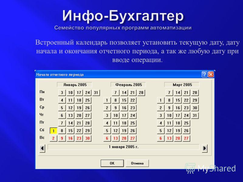 Встроенный календарь позволяет установить текущую дату, дату начала и окончания отчетного периода, а так же любую дату при вводе операции.