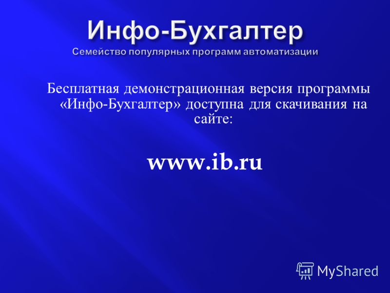 Бесплатная демонстрационная версия программы « Инфо - Бухгалтер » доступна для скачивания на сайте : www.ib.ru